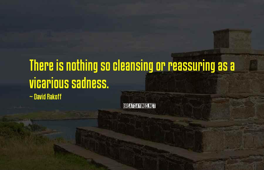 David Rakoff Sayings: There is nothing so cleansing or reassuring as a vicarious sadness.