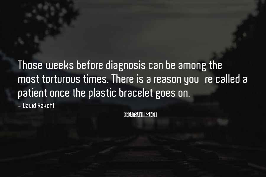 David Rakoff Sayings: Those weeks before diagnosis can be among the most torturous times. There is a reason