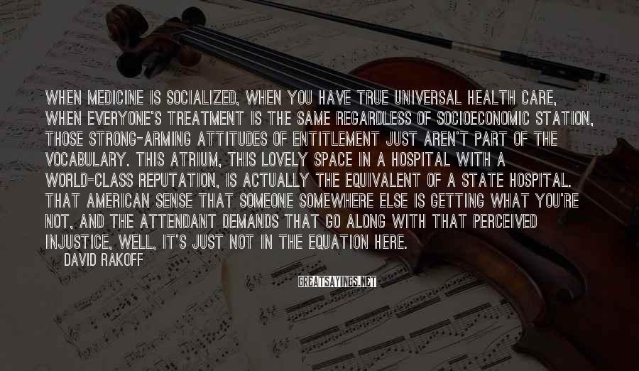 David Rakoff Sayings: When medicine is socialized, when you have true universal health care, when everyone's treatment is