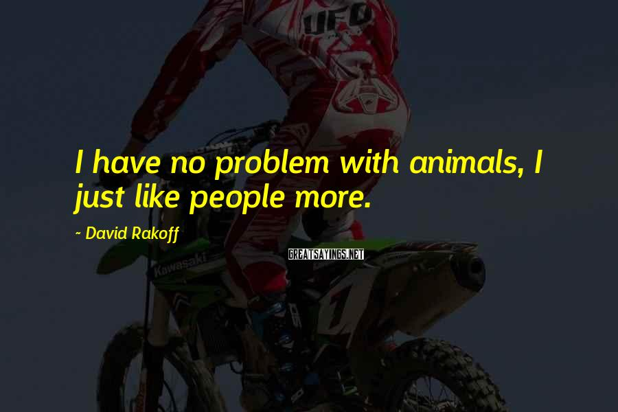 David Rakoff Sayings: I have no problem with animals, I just like people more.