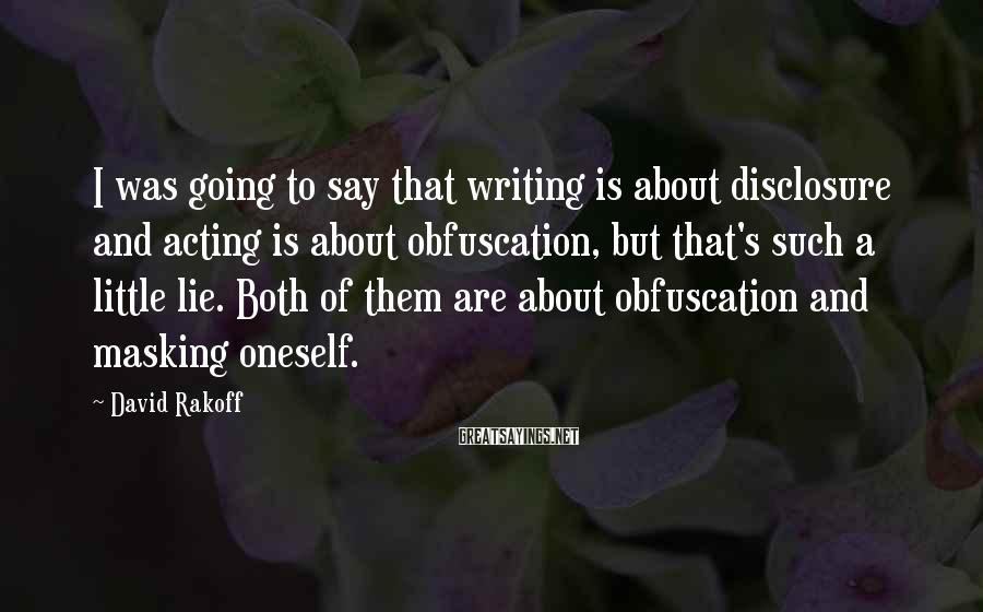 David Rakoff Sayings: I was going to say that writing is about disclosure and acting is about obfuscation,