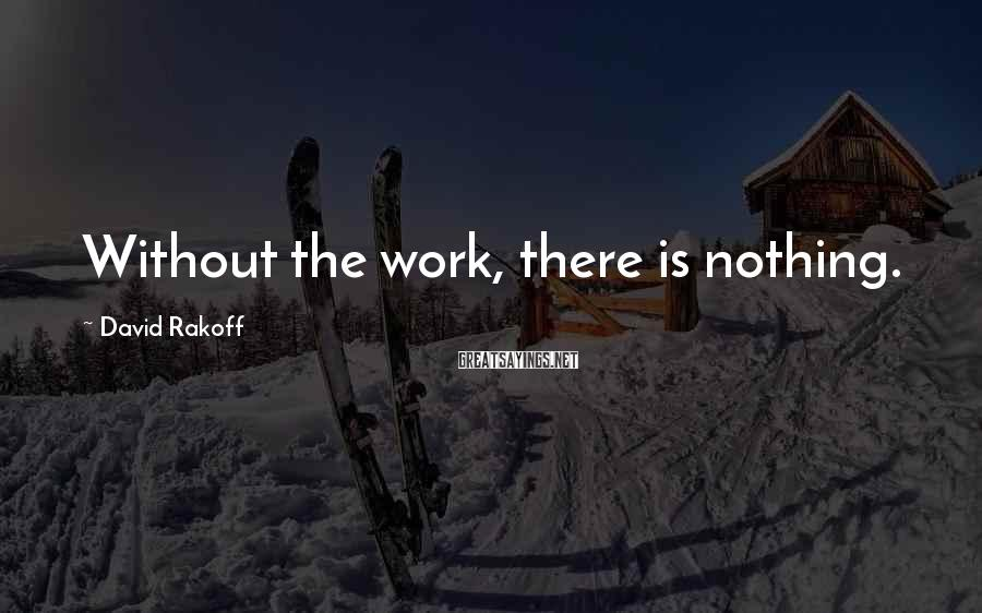 David Rakoff Sayings: Without the work, there is nothing.