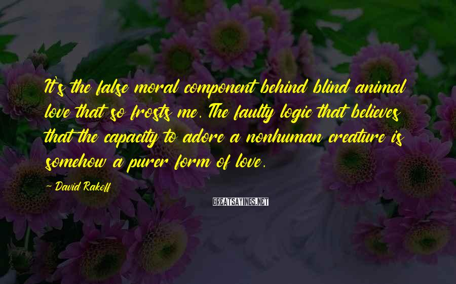 David Rakoff Sayings: It's the false moral component behind blind animal love that so frosts me. The faulty