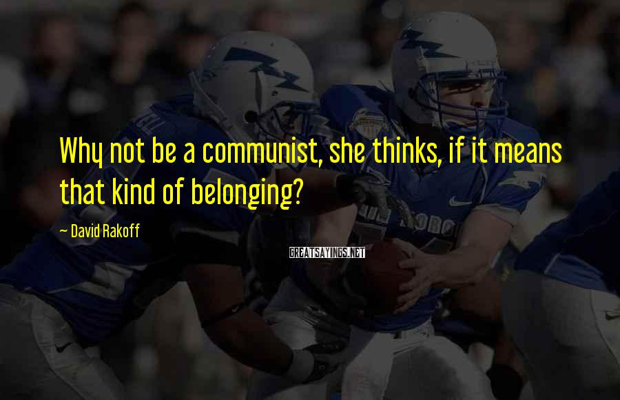 David Rakoff Sayings: Why not be a communist, she thinks, if it means that kind of belonging?