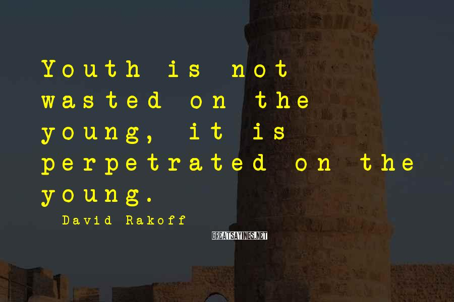 David Rakoff Sayings: Youth is not wasted on the young, it is perpetrated on the young.