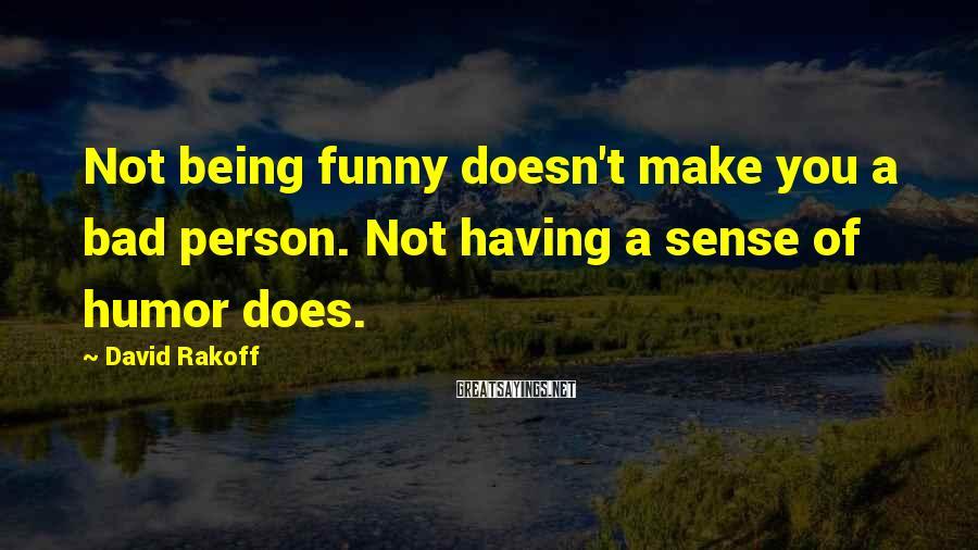 David Rakoff Sayings: Not being funny doesn't make you a bad person. Not having a sense of humor