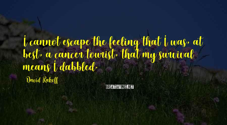 David Rakoff Sayings: I cannot escape the feeling that I was, at best, a cancer tourist, that my