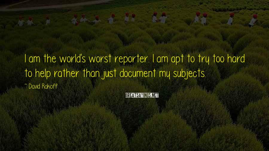 David Rakoff Sayings: I am the world's worst reporter. I am apt to try too hard to help