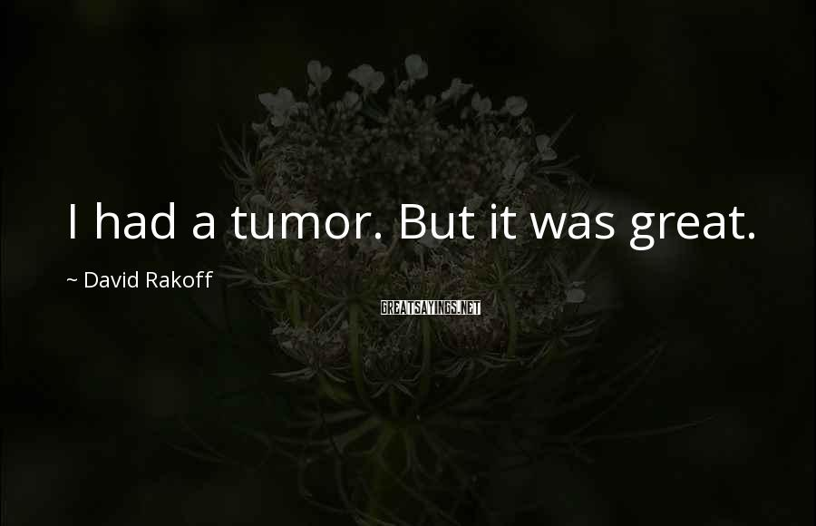 David Rakoff Sayings: I had a tumor. But it was great.