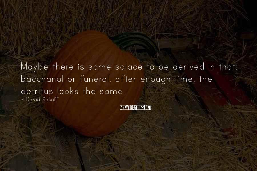 David Rakoff Sayings: Maybe there is some solace to be derived in that: bacchanal or funeral, after enough