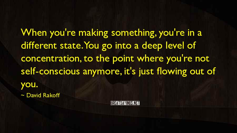 David Rakoff Sayings: When you're making something, you're in a different state. You go into a deep level