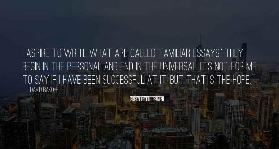 David Rakoff Sayings: I aspire to write what are called 'familiar essays.' They begin in the personal and