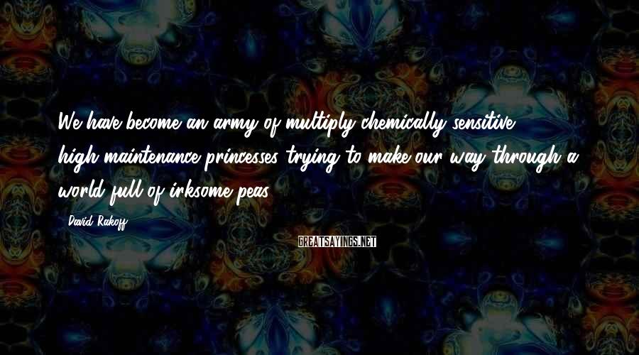 David Rakoff Sayings: We have become an army of multiply chemically sensitive, high-maintenance princesses trying to make our