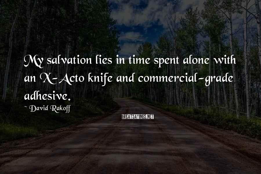 David Rakoff Sayings: My salvation lies in time spent alone with an X-Acto knife and commercial-grade adhesive.