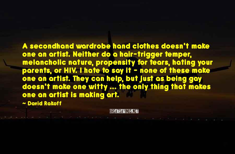 David Rakoff Sayings: A secondhand wardrobe hand clothes doesn't make one an artist. Neither do a hair-trigger temper,