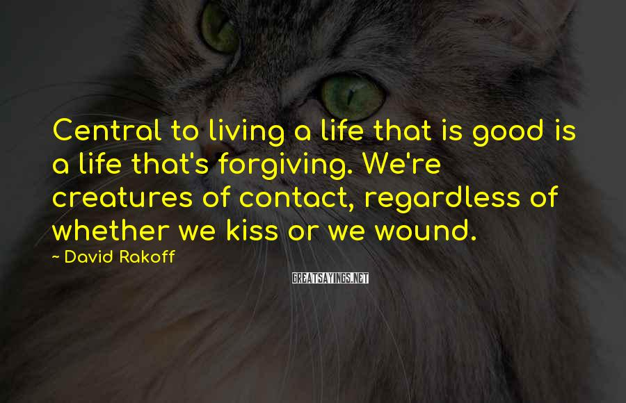 David Rakoff Sayings: Central to living a life that is good is a life that's forgiving. We're creatures