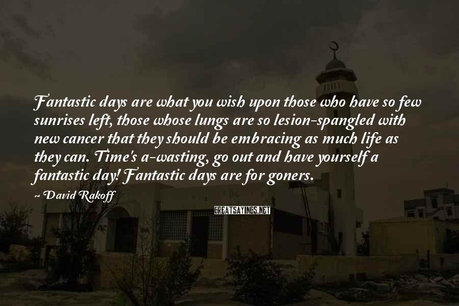 David Rakoff Sayings: Fantastic days are what you wish upon those who have so few sunrises left, those