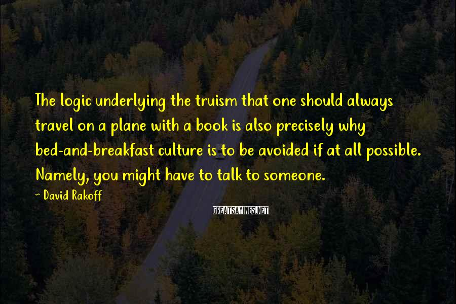 David Rakoff Sayings: The logic underlying the truism that one should always travel on a plane with a