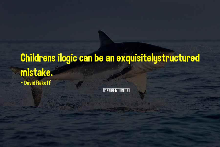 David Rakoff Sayings: Childrens ilogic can be an exquisitelystructured mistake.