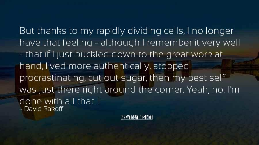 David Rakoff Sayings: But thanks to my rapidly dividing cells, I no longer have that feeling - although