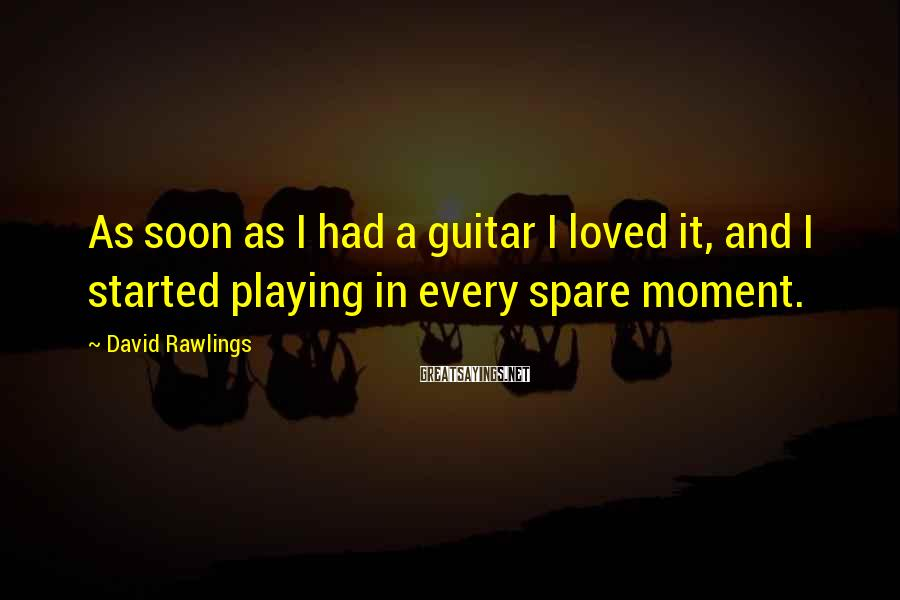 David Rawlings Sayings: As soon as I had a guitar I loved it, and I started playing in