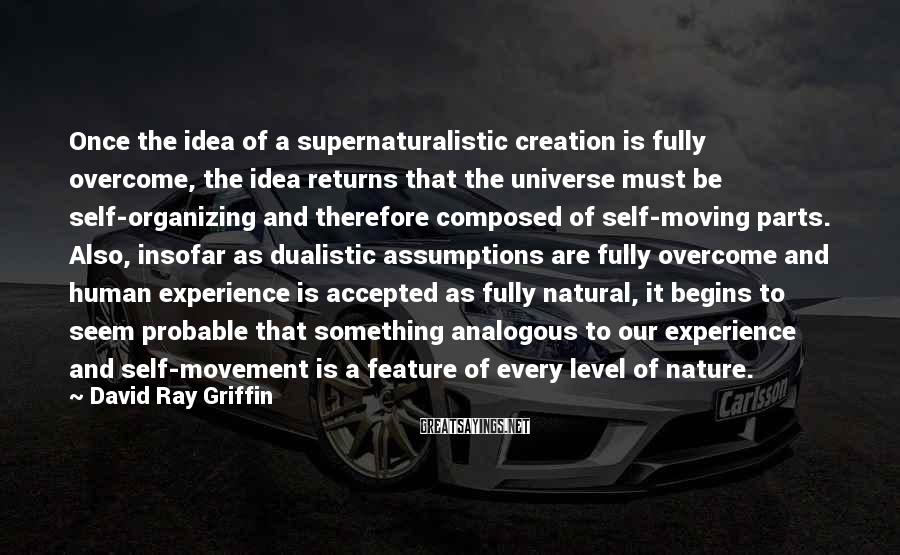 David Ray Griffin Sayings: Once the idea of a supernaturalistic creation is fully overcome, the idea returns that the