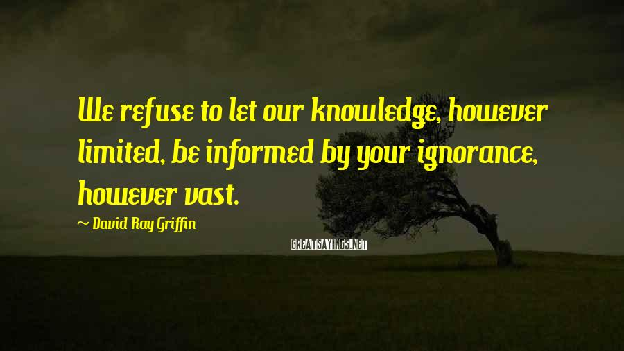 David Ray Griffin Sayings: We refuse to let our knowledge, however limited, be informed by your ignorance, however vast.