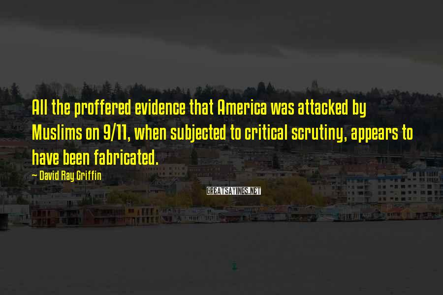 David Ray Griffin Sayings: All the proffered evidence that America was attacked by Muslims on 9/11, when subjected to