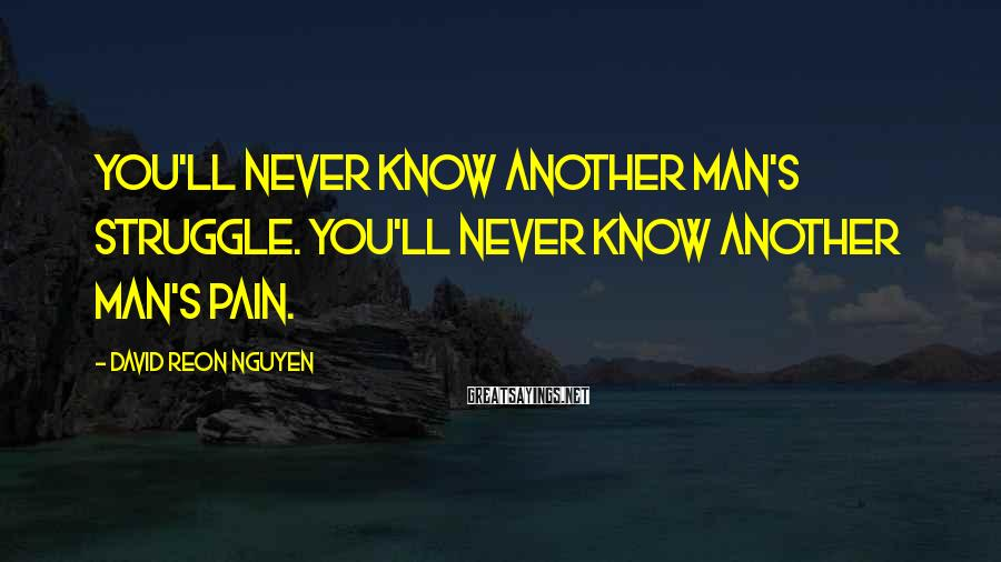 David Reon Nguyen Sayings: You'll never know another man's struggle. You'll never know another man's pain.
