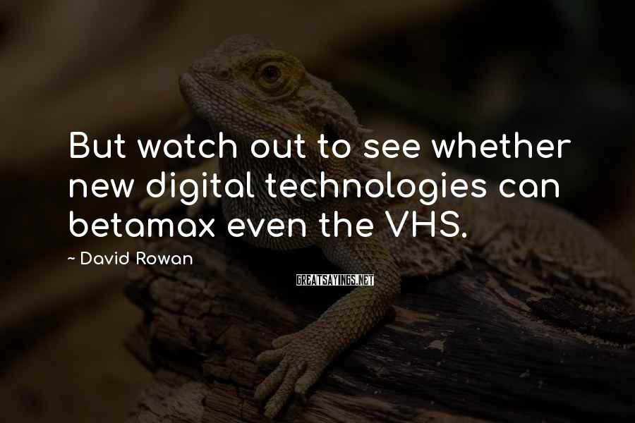 David Rowan Sayings: But watch out to see whether new digital technologies can betamax even the VHS.