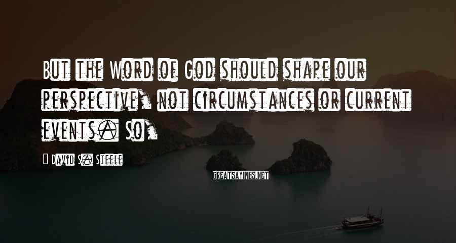 David S. Steele Sayings: But the Word of God should shape our perspective, not circumstances or current events. So,