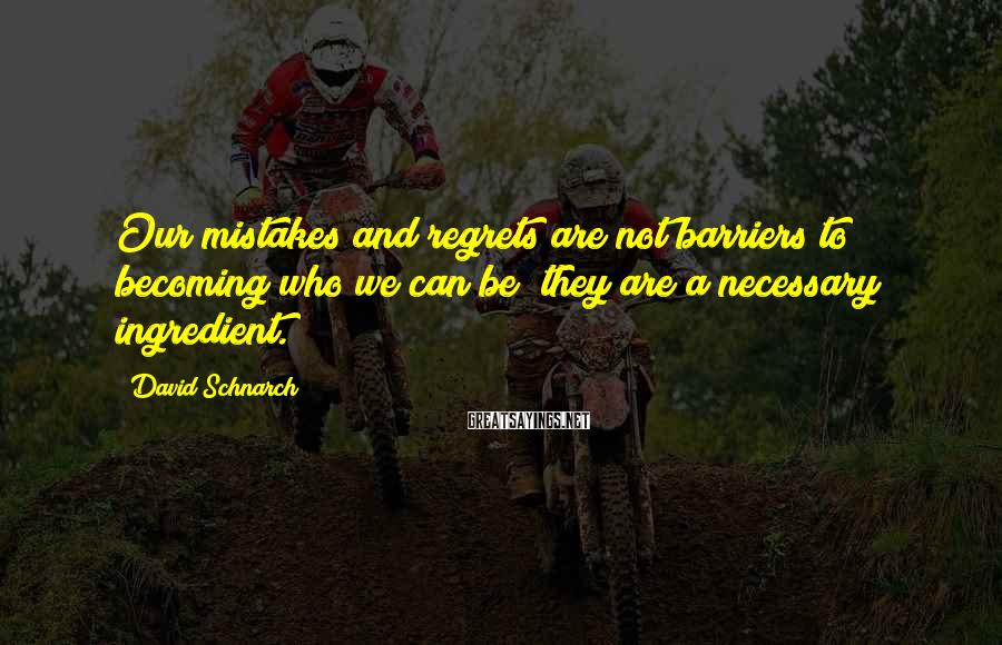 David Schnarch Sayings: Our mistakes and regrets are not barriers to becoming who we can be; they are