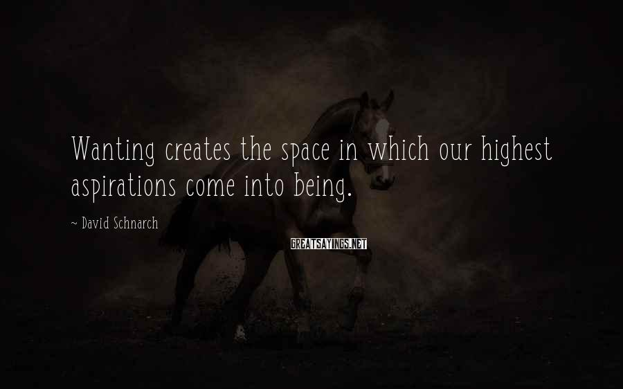 David Schnarch Sayings: Wanting creates the space in which our highest aspirations come into being.