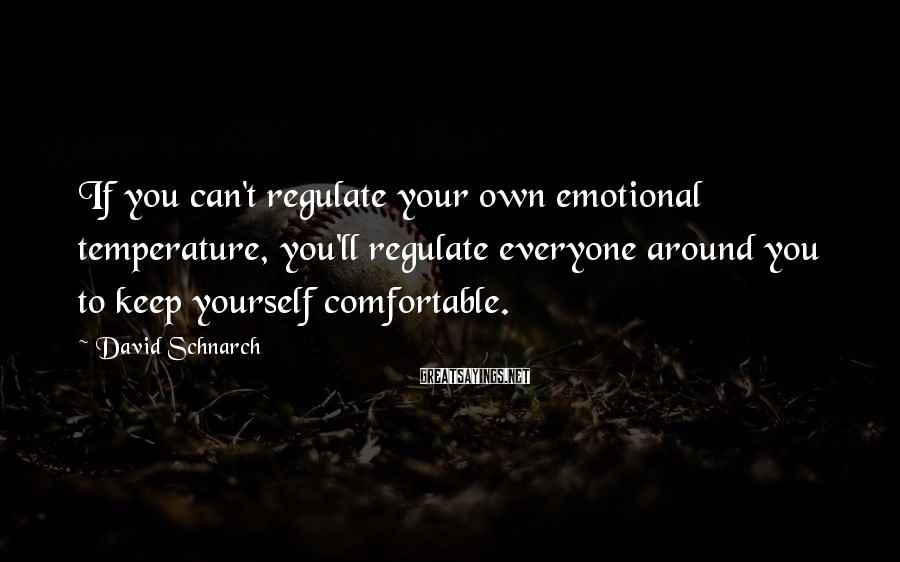 David Schnarch Sayings: If you can't regulate your own emotional temperature, you'll regulate everyone around you to keep