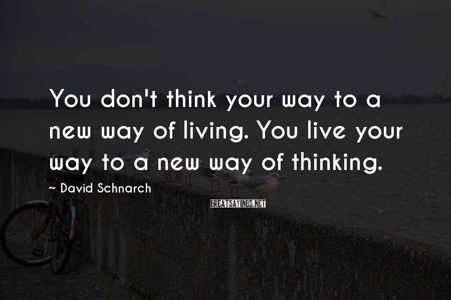 David Schnarch Sayings: You don't think your way to a new way of living. You live your way