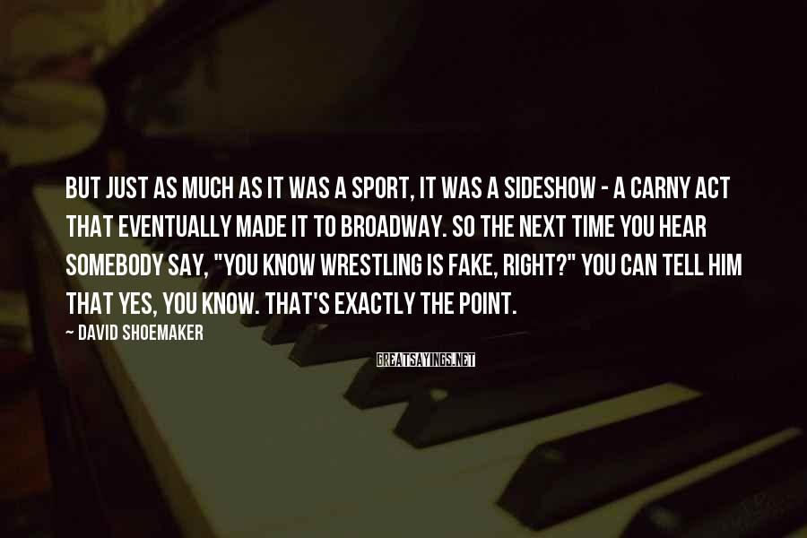 David Shoemaker Sayings: But just as much as it was a sport, it was a sideshow - a