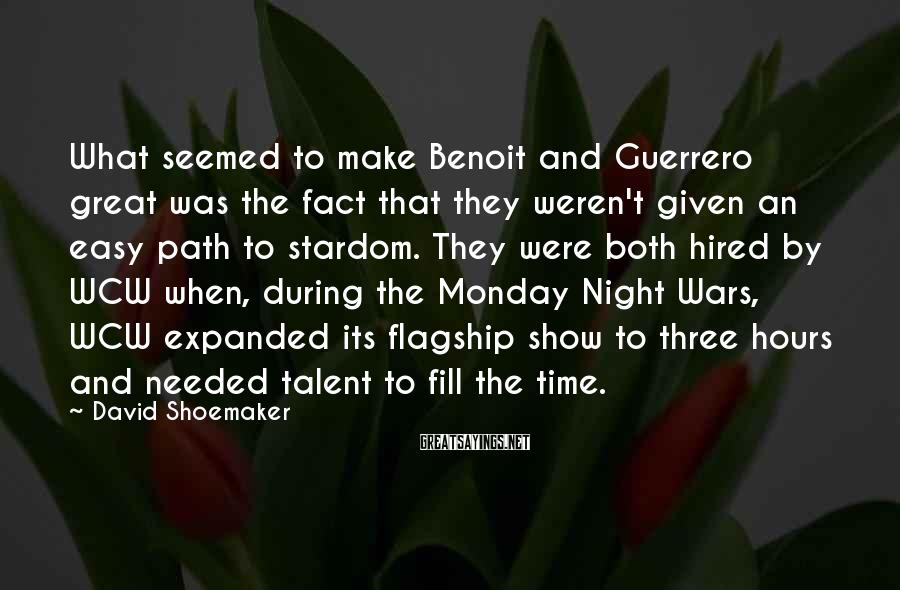 David Shoemaker Sayings: What seemed to make Benoit and Guerrero great was the fact that they weren't given