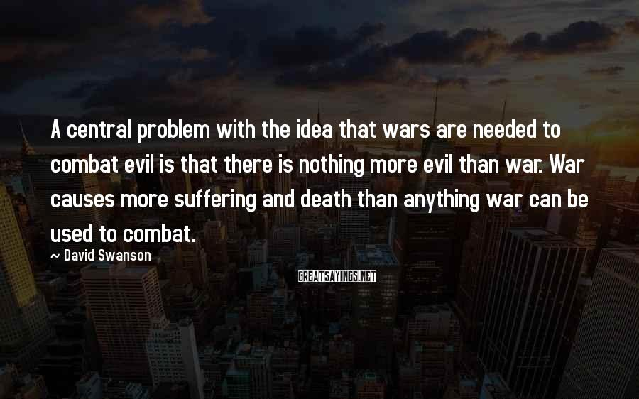 David Swanson Sayings: A central problem with the idea that wars are needed to combat evil is that