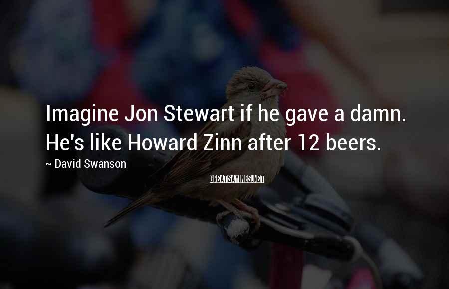 David Swanson Sayings: Imagine Jon Stewart if he gave a damn. He's like Howard Zinn after 12 beers.