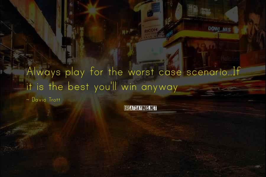 David Trott Sayings: Always play for the worst case scenario..If it is the best you'll win anyway