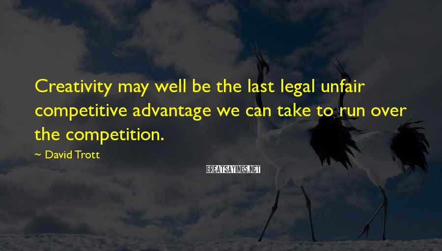 David Trott Sayings: Creativity may well be the last legal unfair competitive advantage we can take to run