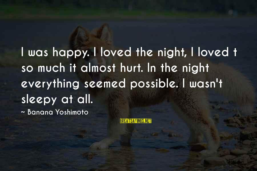 David Wagoner Sayings By Banana Yoshimoto: I was happy. I loved the night, I loved t so much it almost hurt.