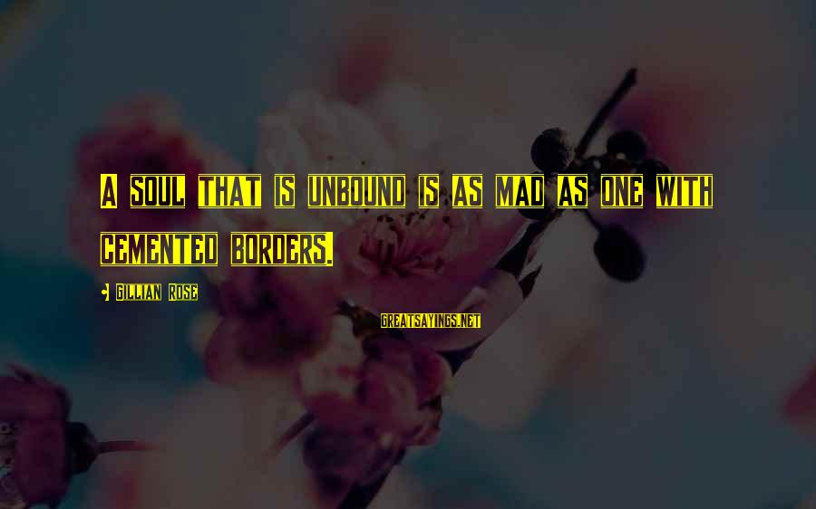 David Wagoner Sayings By Gillian Rose: A soul that is unbound is as mad as one with cemented borders.
