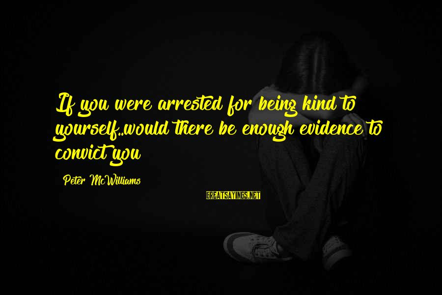 David Wagoner Sayings By Peter McWilliams: If you were arrested for being kind to yourself..would there be enough evidence to convict