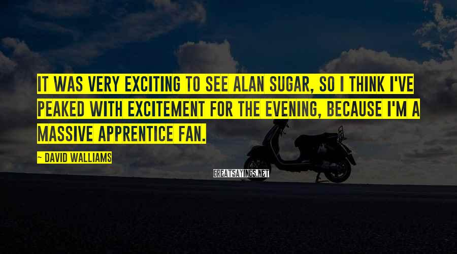 David Walliams Sayings: It was very exciting to see Alan Sugar, so I think I've peaked with excitement