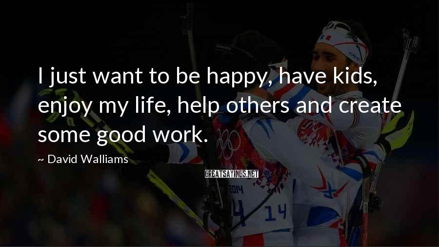 David Walliams Sayings: I just want to be happy, have kids, enjoy my life, help others and create
