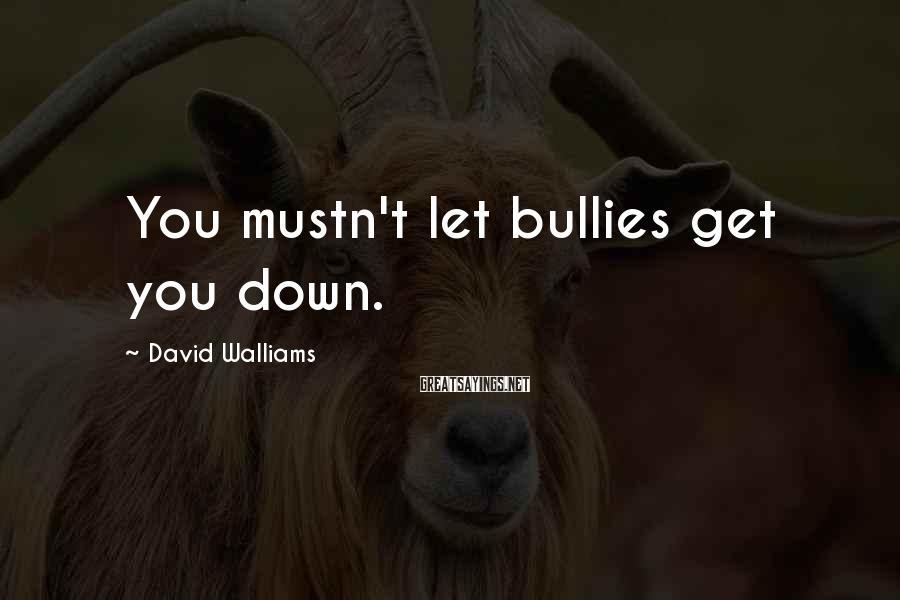 David Walliams Sayings: You mustn't let bullies get you down.
