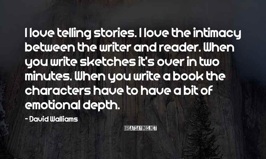 David Walliams Sayings: I love telling stories. I love the intimacy between the writer and reader. When you