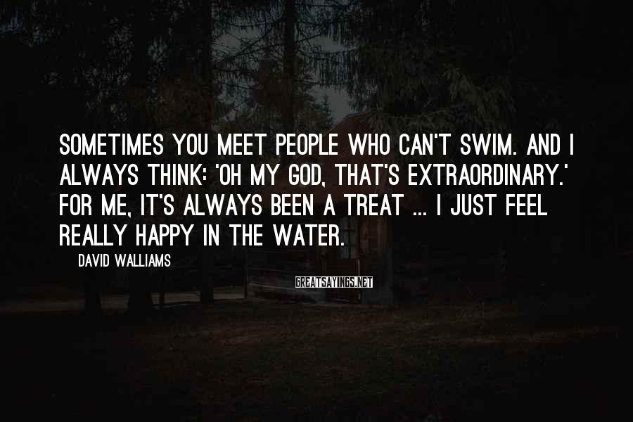 David Walliams Sayings: Sometimes you meet people who can't swim. And I always think: 'Oh my God, that's