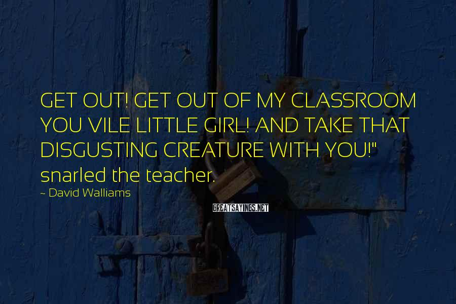 David Walliams Sayings: GET OUT! GET OUT OF MY CLASSROOM YOU VILE LITTLE GIRL! AND TAKE THAT DISGUSTING